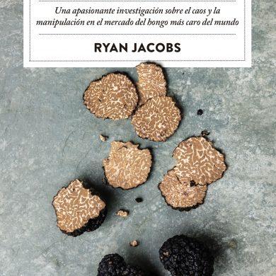 El mundo oculto de la trufa Una apasionante investigación sobre el caos y la manipulación del hongo más caro del mundo